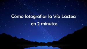 Aprender a fotografiar la Vía Láctea en 2 minutos